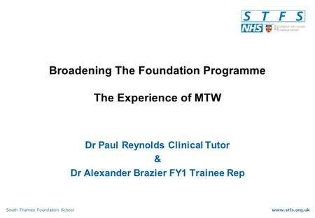 South Thames Foundation Schoolwww.stfs.org.uk Broadening The Foundation Programme The Experience of MTW Dr Paul Reynolds Clinical Tutor & Dr Alexander.