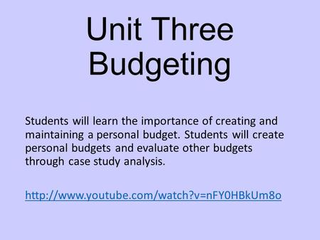Unit Three Budgeting Students will learn the importance of creating and maintaining a personal budget. Students will create personal budgets and evaluate.