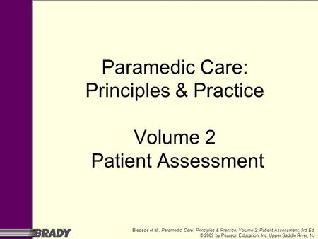 Bledsoe et al., Paramedic Care: Principles & Practice, Volume 2: Patient Assessment, 3rd Ed. © 2009 by Pearson Education, Inc. Upper Saddle River, NJ Paramedic.