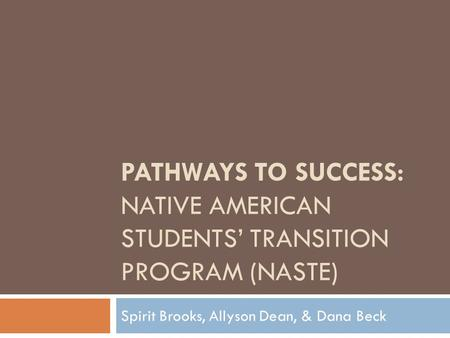 PATHWAYS TO SUCCESS: NATIVE AMERICAN STUDENTS' TRANSITION PROGRAM (NASTE) Spirit Brooks, Allyson Dean, & Dana Beck.