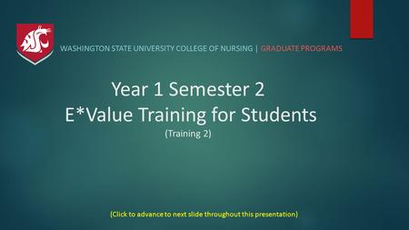 Year 1 Semester 2 E*Value Training for Students (Training 2) WASHINGTON STATE UNIVERSITY COLLEGE OF NURSING | GRADUATE PROGRAMS (Click to advance to next.
