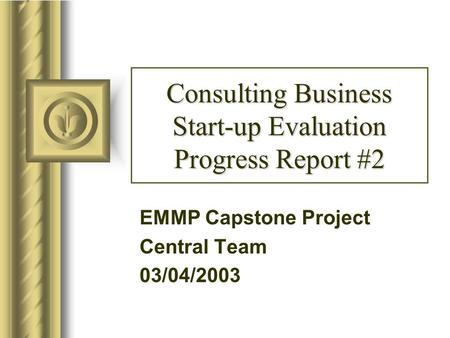 Consulting Business Start-up Evaluation Progress Report #2 EMMP Capstone Project Central Team 03/04/2003.
