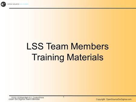 Lean Six Sigma Team Member Copyright OpenSourceSixSigma.com 1 OSSS LSS Black Belt v9.0 - Control Phase LSS Team Members Training Materials.