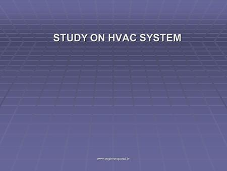 STUDY ON HVAC SYSTEM STUDY ON HVAC SYSTEM www.engineersportal.in.