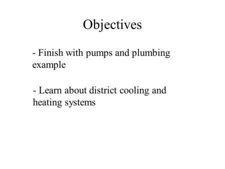 Objectives - Finish with pumps and plumbing example - Learn about district cooling and heating systems.