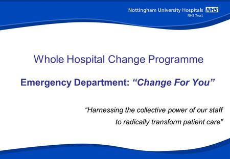"""Harnessing the collective power of our staff to radically transform patient care"" HEALTHCARE ADVISORY ADVISORY Whole Hospital Change Programme Emergency."