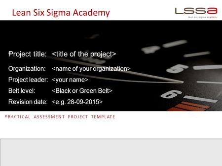 Lean Six Sigma Academy PRACTICAL ASSESSMENT PROJECT TEMPLATE DATE:- Project title: Organization: Project leader: Belt level: Revision date: