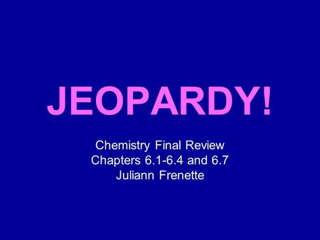 Click Once to Begin JEOPARDY! Chemistry Final Review Chapters 6.1-6.4 and 6.7 Juliann Frenette.