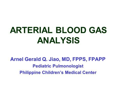 ARTERIAL BLOOD GAS ANALYSIS Arnel Gerald Q. Jiao, MD, FPPS, FPAPP Pediatric Pulmonologist Philippine Children's Medical Center.
