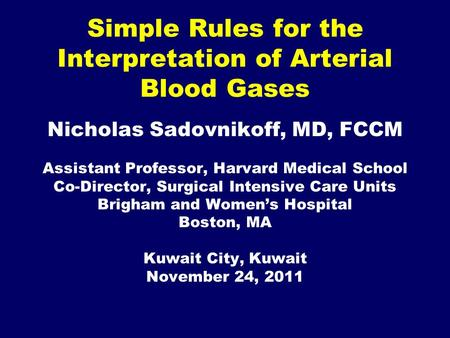 Simple Rules for the Interpretation of Arterial Blood Gases Nicholas Sadovnikoff, MD, FCCM Assistant Professor, Harvard Medical School Co-Director, Surgical.