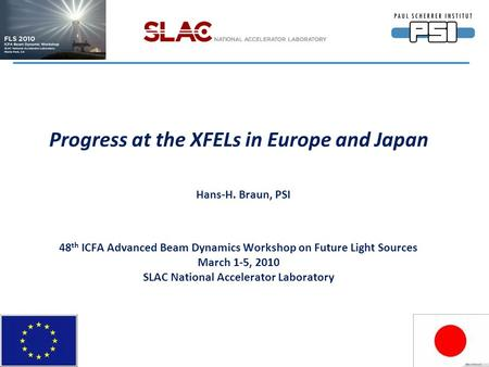 Progress at the XFELs in Europe and Japan Hans-H. Braun, PSI 48 th ICFA Advanced Beam Dynamics Workshop on Future Light Sources March 1-5, 2010 SLAC National.