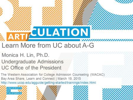 Learn More from UC about A-G Monica H. Lin, Ph.D. Undergraduate Admissions UC Office of the President The Western Association for College Admission Counseling.