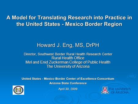 A Model for Translating Research into Practice in the United States - Mexico Border Region Howard J. Eng, MS, DrPH Director, Southwest Border Rural Health.