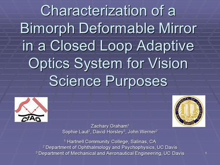 1 Characterization of a Bimorph Deformable Mirror in a Closed Loop Adaptive Optics System for Vision Science Purposes Zachary Graham 1 Sophie Laut 2, David.