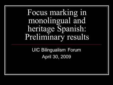 Focus marking in monolingual and heritage Spanish: Preliminary results UIC Bilingualism Forum April 30, 2009.