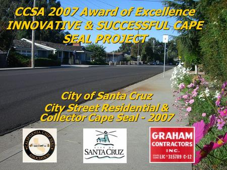 CCSA 2007 Award of Excellence INNOVATIVE & SUCCESSFUL CAPE SEAL PROJECT City of Santa Cruz City Street Residential & Collector Cape Seal - 2007.