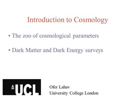 Introduction to Cosmology Ofer Lahav University College London The zoo of cosmological parameters Dark Matter and Dark Energy surveys.