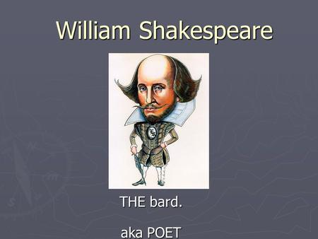William Shakespeare THE bard. aka POET. Shakespeare…the man, the legend ► Born 1564 in Stratford upon Avon ► Family Life  Dad, John Shakespeare, was.