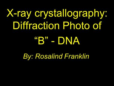 "By: Rosalind Franklin X-ray crystallography: Diffraction Photo of ""B"" - DNA."