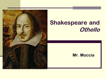 Shakespeare and Othello Mr. Moccia. Framing the Year We are approaching texts by genre. We began with short stories. We moved onto drama. We have done.