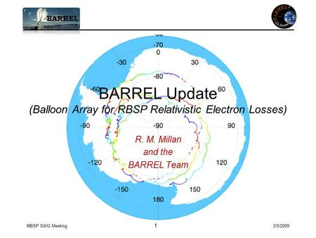 RBSP SWG Meeting 1 3/5/2009 BARREL Update (Balloon Array for RBSP Relativistic Electron Losses) R. M. Millan and the BARREL Team.