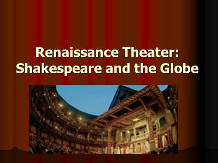 Renaissance Theater: Shakespeare and the Globe. William Shakespeare 1564-1616 1564-1616 Regarded as greatest writer in English language Regarded as greatest.
