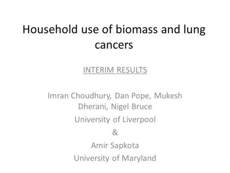 Household use of biomass and lung cancers INTERIM RESULTS Imran Choudhury, Dan Pope, Mukesh Dherani, Nigel Bruce University of Liverpool & Amir Sapkota.