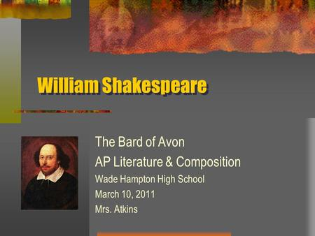William Shakespeare The Bard of Avon AP Literature & Composition Wade Hampton High School March 10, 2011 Mrs. Atkins.