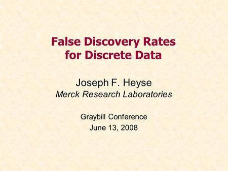 False Discovery Rates for Discrete Data Joseph F. Heyse Merck Research Laboratories Graybill Conference June 13, 2008.
