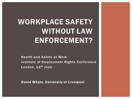 Health and Safety at Work Institute of Employment Rights Conference London, 12 th June David Whyte, University of Liverpool WORKPLACE SAFETY WITHOUT LAW.