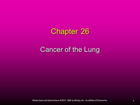 1 Mosby items and derived items © 2011, 2006 by Mosby, Inc., an affiliate of Elsevier Inc. Chapter 26 Cancer of the Lung.