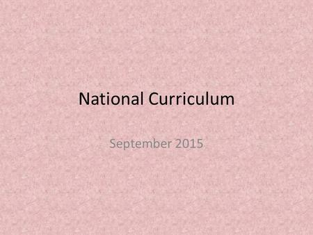National Curriculum September 2015. Objectives To develop clearer understanding of the expectations of the new national curriculum To gain knowledge into.