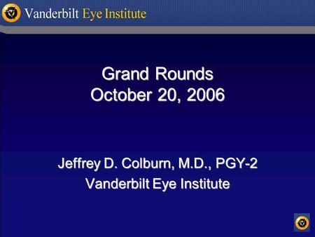 Grand Rounds October 20, 2006 Jeffrey D. Colburn, M.D., PGY-2 Vanderbilt Eye Institute.