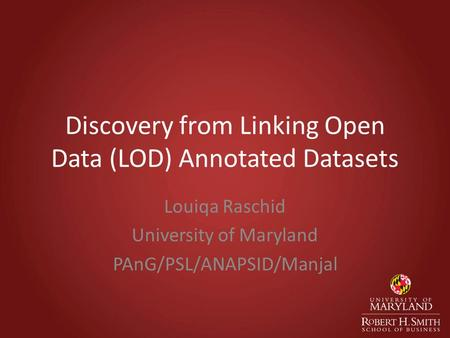 Discovery from Linking Open Data (LOD) Annotated Datasets Louiqa Raschid University of Maryland PAnG/PSL/ANAPSID/Manjal.