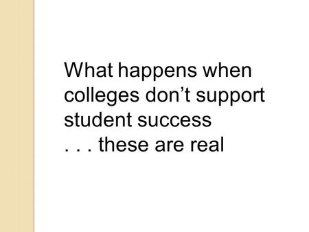 What happens when colleges don't support student success... these are real.