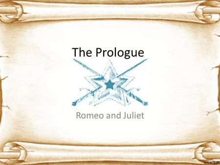 The Prologue Romeo and Juliet. What in the heck is a Chorus? The term Chorus comes from ancient Greek drama. – An individual who guides the audience through.