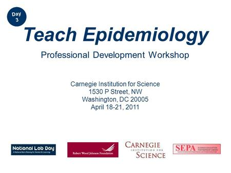 Carnegie Institution for Science 1530 P Street, NW Washington, DC 20005 April 18-21, 2011 Teach Epidemiology Professional Development Workshop Day 3.