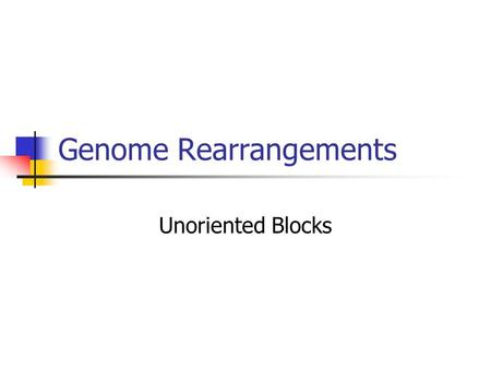 Genome Rearrangements Unoriented Blocks. Quick Review Looking at evolutionary change through reversals Find the shortest possible series of reversals.
