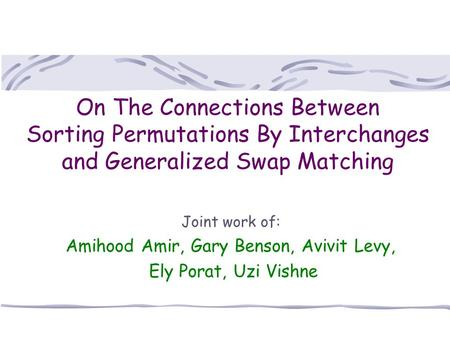 On The Connections Between Sorting Permutations By Interchanges and Generalized Swap Matching Joint work of: Amihood Amir, Gary Benson, Avivit Levy, Ely.