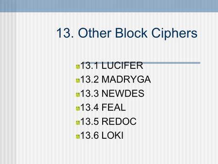 13. Other Block Ciphers 13.1 LUCIFER 13.2 MADRYGA 13.3 NEWDES 13.4 FEAL 13.5 REDOC 13.6 LOKI.