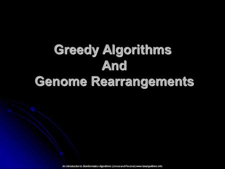 Greedy Algorithms And Genome Rearrangements An Introduction to Bioinformatics Algorithms (Jones and Pevzner) www.bioalgorithms.info.