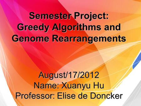 Semester Project: Greedy Algorithms and Genome Rearrangements August/17/2012 Name: Xuanyu Hu Professor: Elise de Doncker.
