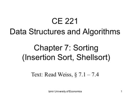 1 Chapter 7: Sorting (Insertion Sort, Shellsort) CE 221 Data Structures and Algorithms Izmir University of Economics Text: Read Weiss, § 7.1 – 7.4.