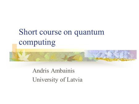 Short course on quantum computing Andris Ambainis University of Latvia.