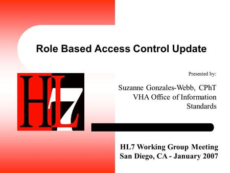 Role Based Access Control Update HL7 Working Group Meeting San Diego, CA - January 2007 Presented by: Suzanne Gonzales-Webb, CPhT VHA Office of Information.