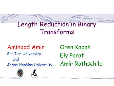 Length Reduction in Binary Transforms Oren Kapah Ely Porat Amir Rothschild Amihood Amir Bar Ilan University and Johns Hopkins University.