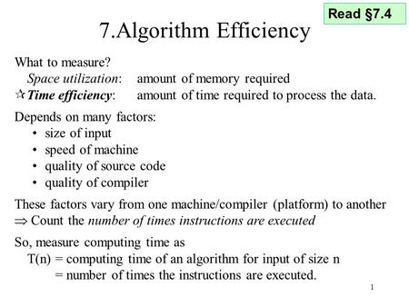 1 7.Algorithm Efficiency What to measure? Space utilization: amount of memory required  Time efficiency: amount of time required to process the data.