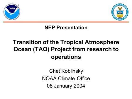 NEP Presentation Transition of the Tropical Atmosphere Ocean (TAO) Project from research to operations Chet Koblinsky NOAA Climate Office 08 January 2004.
