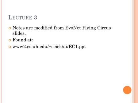 L ECTURE 3 Notes are modified from EvoNet Flying Circus slides. Found at: www2.cs.uh.edu/~ceick/ai/EC1.ppt.
