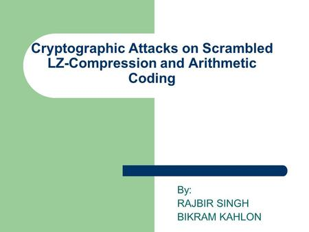 Cryptographic Attacks on Scrambled LZ-Compression and Arithmetic Coding By: RAJBIR SINGH BIKRAM KAHLON.
